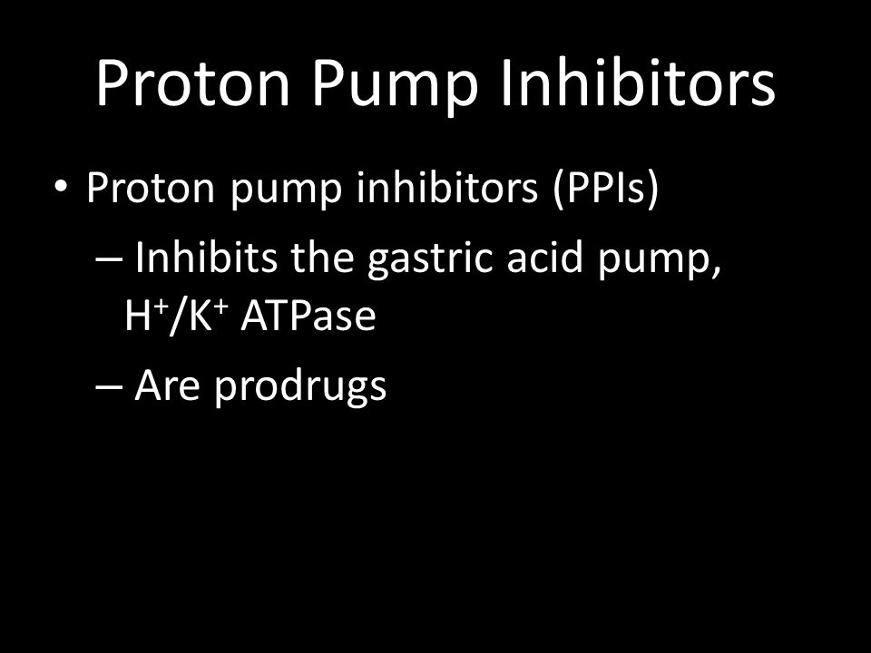 Proton Pump Inhibitors Proton pump inhibitors (PPIs) – Inhibits the gastric acid pump, H + /K + ATPase – Are prodrugs