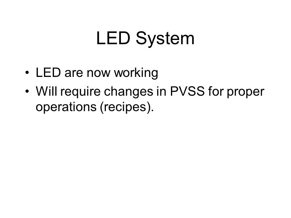 LED System LED are now working Will require changes in PVSS for proper operations (recipes).