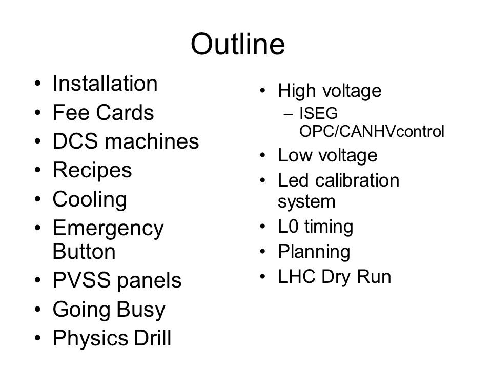Outline Installation Fee Cards DCS machines Recipes Cooling Emergency Button PVSS panels Going Busy Physics Drill High voltage –ISEG OPC/CANHVcontrol Low voltage Led calibration system L0 timing Planning LHC Dry Run