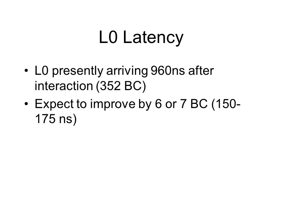 L0 Latency L0 presently arriving 960ns after interaction (352 BC) Expect to improve by 6 or 7 BC (150- 175 ns)