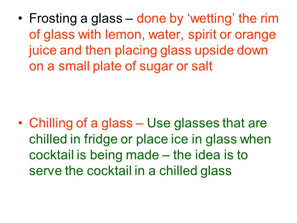 Frosting a glass – done by wetting the rim of glass with lemon, water, spirit or orange juice and then placing glass upside down on a small plate of sugar or salt Chilling of a glass – Use glasses that are chilled in fridge or place ice in glass when cocktail is being made – the idea is to serve the cocktail in a chilled glass