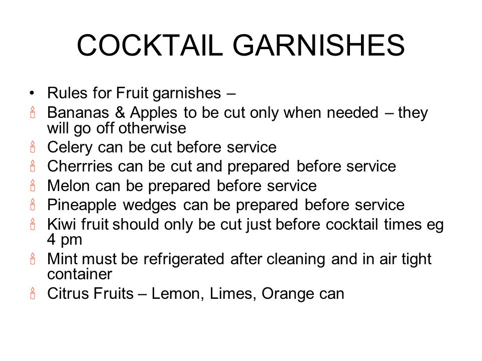 COCKTAIL GARNISHES Rules for Fruit garnishes – Bananas & Apples to be cut only when needed – they will go off otherwise Celery can be cut before service Cherrries can be cut and prepared before service Melon can be prepared before service Pineapple wedges can be prepared before service Kiwi fruit should only be cut just before cocktail times eg 4 pm Mint must be refrigerated after cleaning and in air tight container Citrus Fruits – Lemon, Limes, Orange can