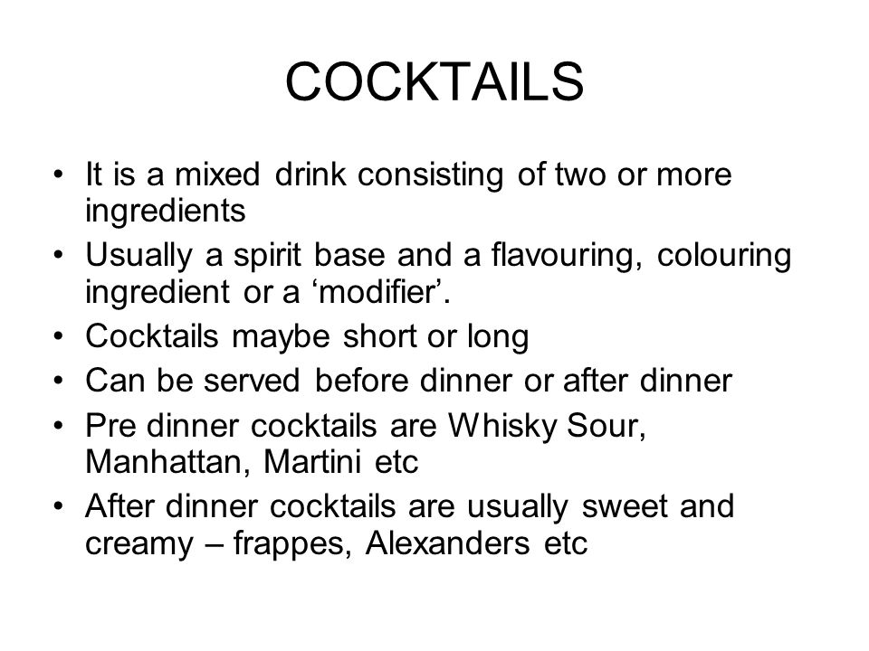 COCKTAILS It is a mixed drink consisting of two or more ingredients Usually a spirit base and a flavouring, colouring ingredient or a modifier.