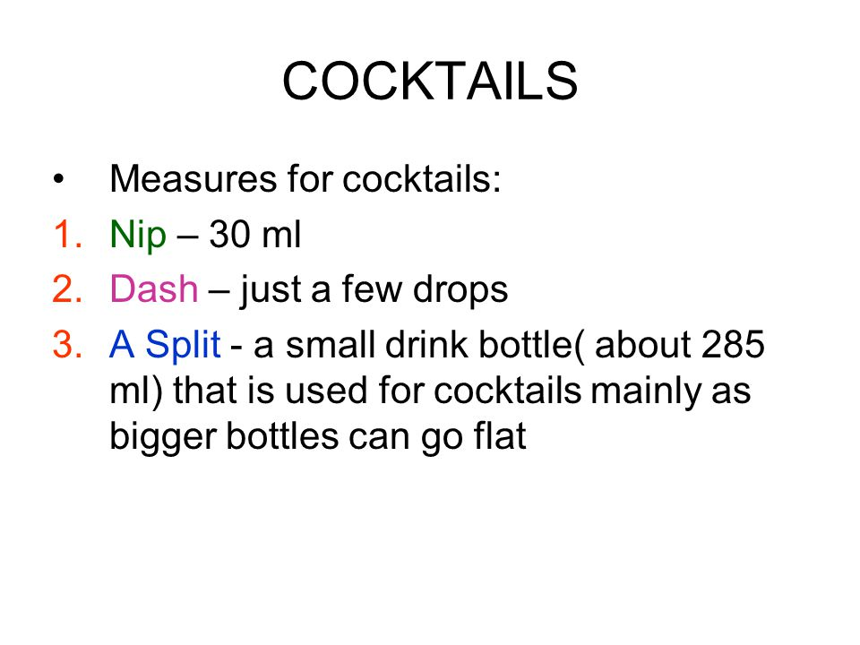 COCKTAILS Measures for cocktails: 1.Nip – 30 ml 2.Dash – just a few drops 3.A Split - a small drink bottle( about 285 ml) that is used for cocktails mainly as bigger bottles can go flat