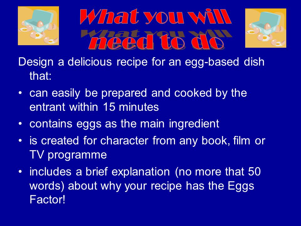 Design a delicious recipe for an egg-based dish that: can easily be prepared and cooked by the entrant within 15 minutes contains eggs as the main ingredient is created for character from any book, film or TV programme includes a brief explanation (no more that 50 words) about why your recipe has the Eggs Factor!