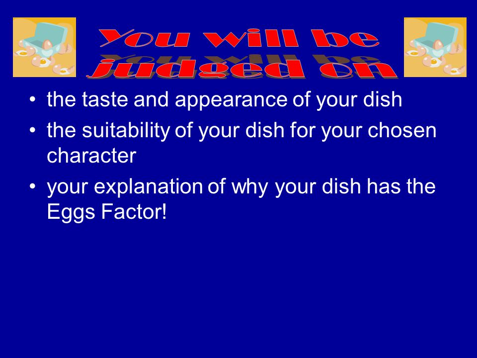 the taste and appearance of your dish the suitability of your dish for your chosen character your explanation of why your dish has the Eggs Factor!