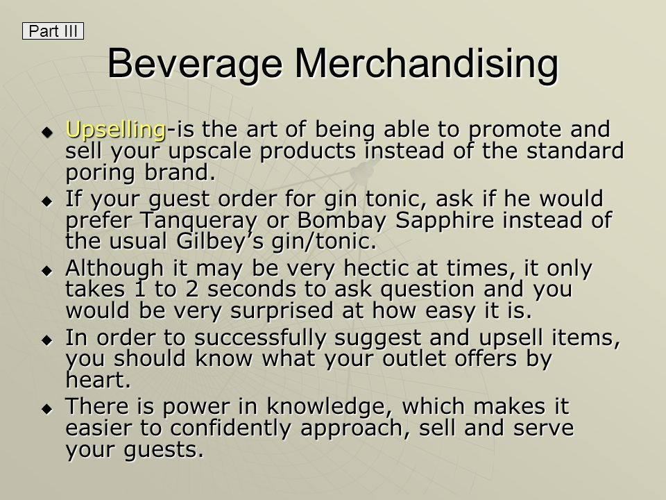 Beverage Merchandising Upselling-is the art of being able to promote and sell your upscale products instead of the standard poring brand.