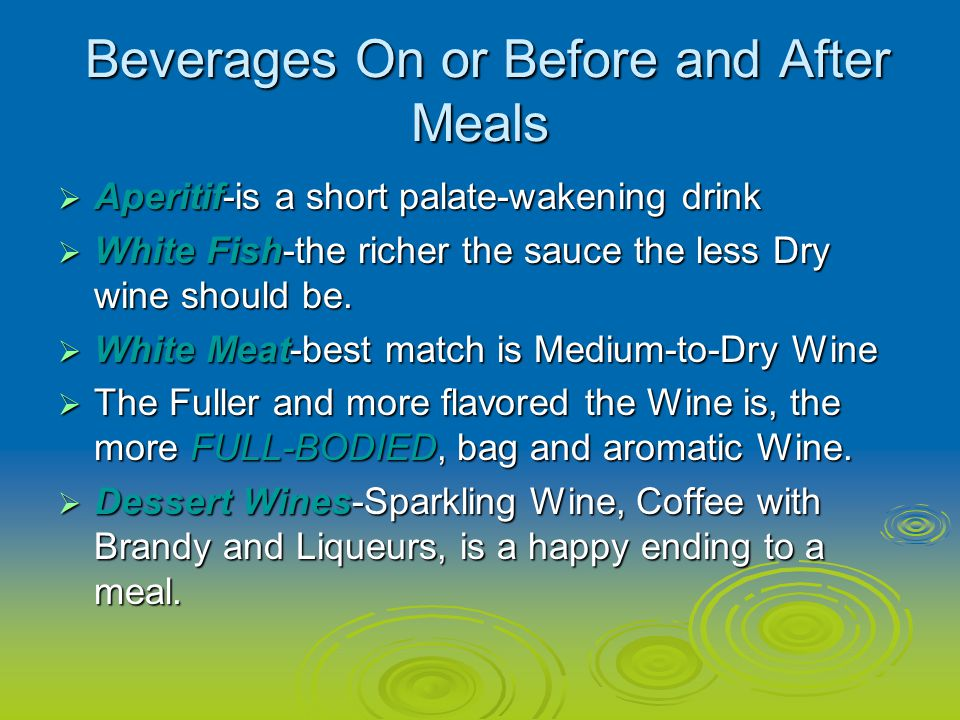 Beverages On or Before and After Meals Beverages On or Before and After Meals Aperitif-is a short palate-wakening drink Aperitif-is a short palate-wakening drink White Fish-the richer the sauce the less Dry wine should be.