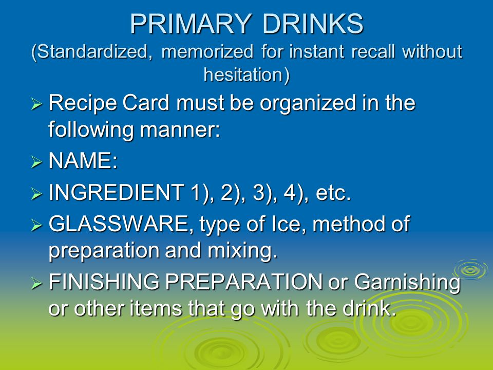 PRIMARY DRINKS (Standardized, memorized for instant recall without hesitation) Recipe Card must be organized in the following manner: Recipe Card must be organized in the following manner: NAME: NAME: INGREDIENT 1), 2), 3), 4), etc.
