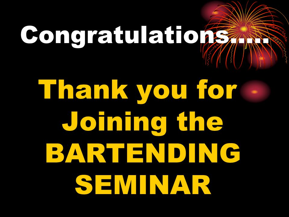 Congratulations….. Thank you for Joining the BARTENDING SEMINAR