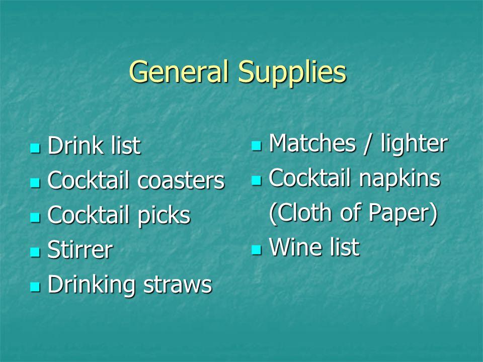General Supplies Drink list Drink list Cocktail coasters Cocktail coasters Cocktail picks Cocktail picks Stirrer Stirrer Drinking straws Drinking straws Matches / lighter Matches / lighter Cocktail napkins Cocktail napkins (Cloth of Paper) Wine list Wine list