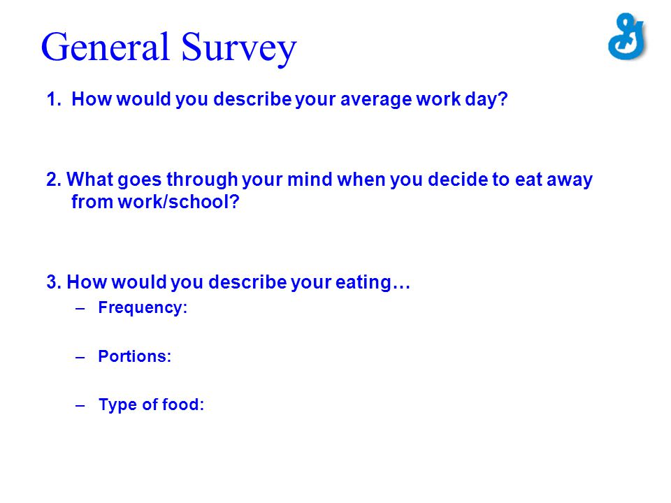 General Survey 1.How would you describe your average work day? 2. What goes through your mind when you decide to eat away from work/school? 3. How wou
