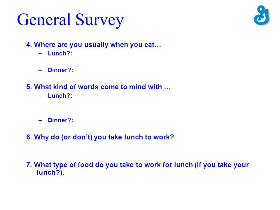 General Survey 4. Where are you usually when you eat… –Lunch?: –Dinner?: 5. What kind of words come to mind with … –Lunch?: –Dinner?: 6. Why do (or do