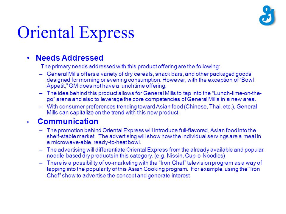 Oriental Express Needs Addressed The primary needs addressed with this product offering are the following: –General Mills offers a variety of dry cere