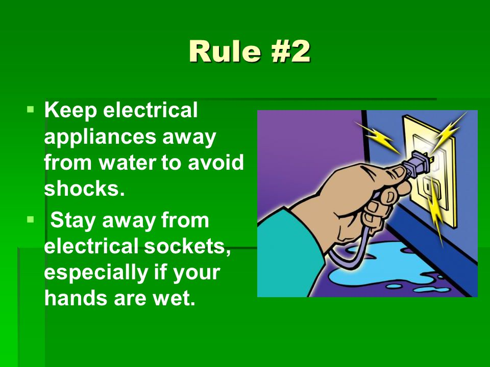 Rule #2 Keep electrical appliances away from water to avoid shocks. Stay away from electrical sockets, especially if your hands are wet.