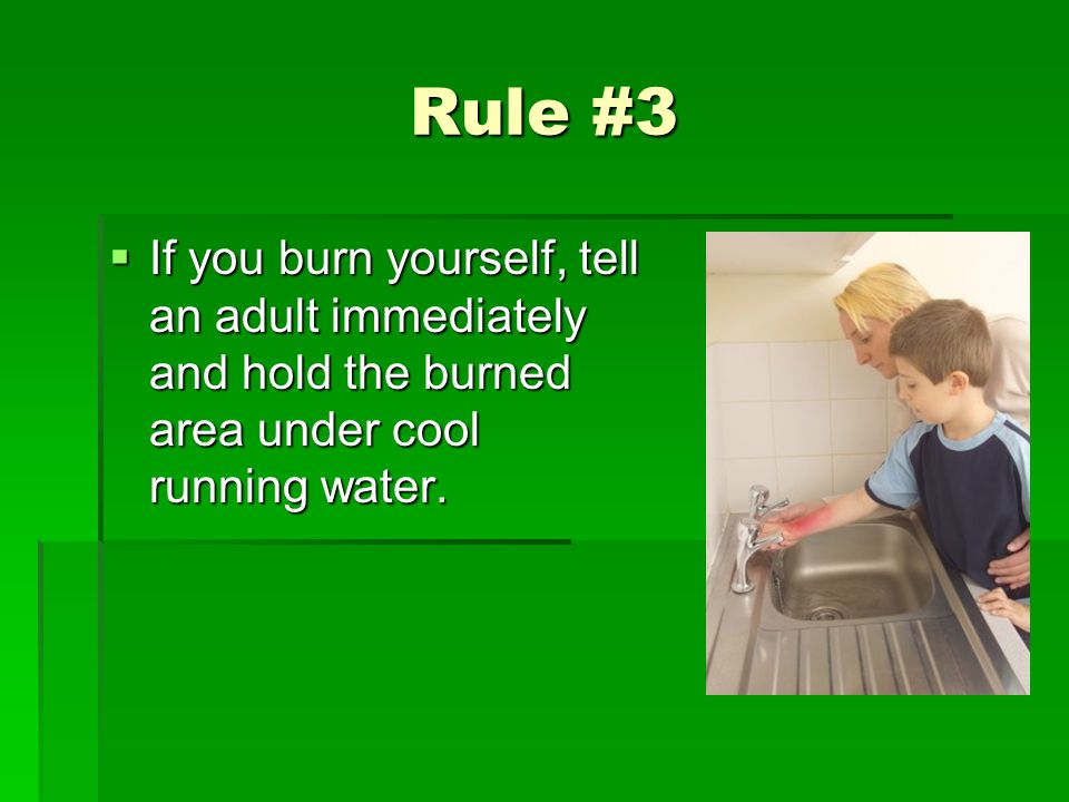 Rule #3 If you burn yourself, tell an adult immediately and hold the burned area under cool running water. If you burn yourself, tell an adult immedia