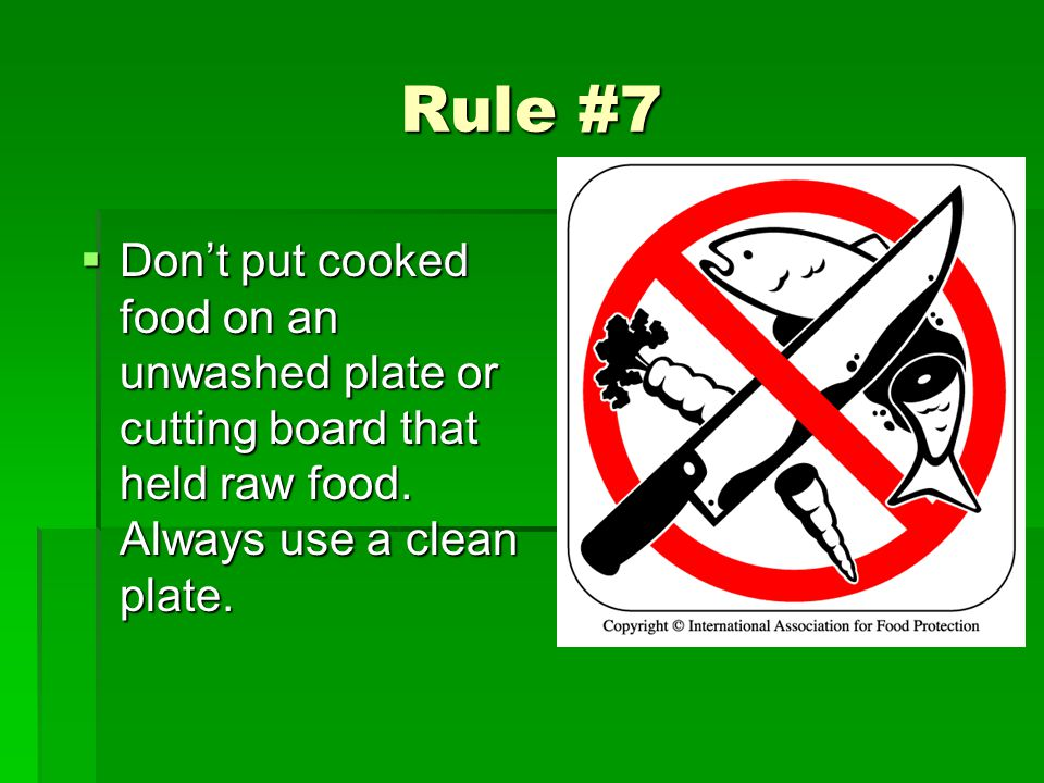 Rule #7 Dont put cooked food on an unwashed plate or cutting board that held raw food. Always use a clean plate. Dont put cooked food on an unwashed p