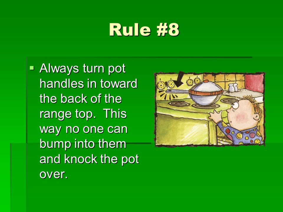 Rule #8 Always turn pot handles in toward the back of the range top.