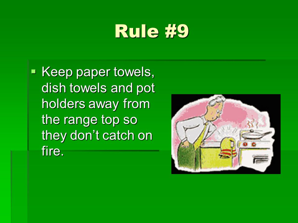 Rule #9 Keep paper towels, dish towels and pot holders away from the range top so they dont catch on fire. Keep paper towels, dish towels and pot hold