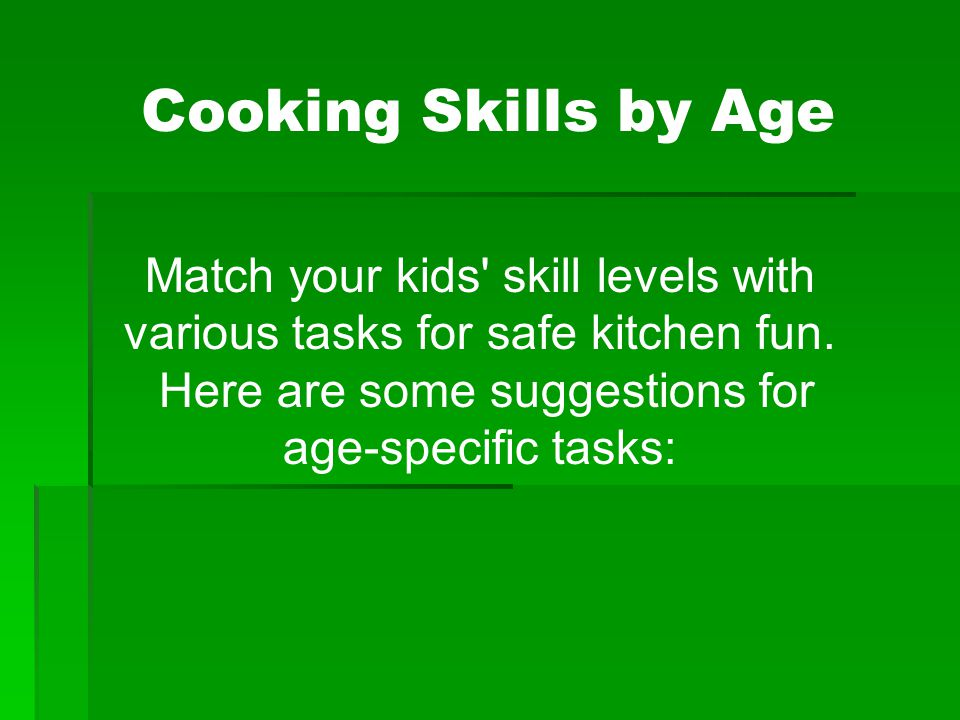 Match your kids' skill levels with various tasks for safe kitchen fun. Here are some suggestions for age-specific tasks: Cooking Skills by Age