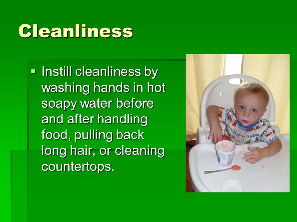 Cleanliness Instill cleanliness by washing hands in hot soapy water before and after handling food, pulling back long hair, or cleaning countertops.