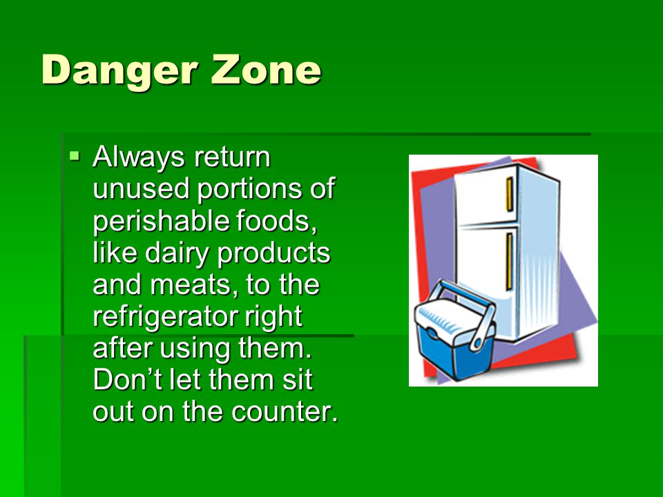Danger Zone Always return unused portions of perishable foods, like dairy products and meats, to the refrigerator right after using them.