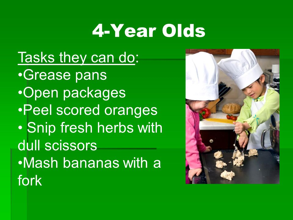 Tasks they can do: Grease pans Open packages Peel scored oranges Snip fresh herbs with dull scissors Mash bananas with a fork 4-Year Olds