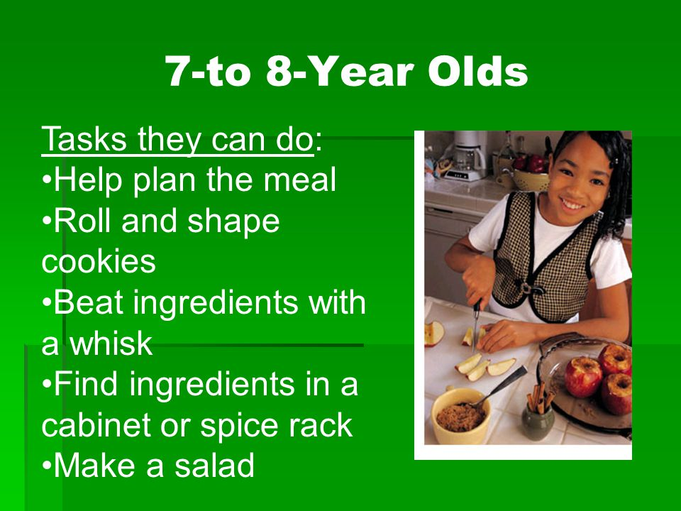 Tasks they can do: Help plan the meal Roll and shape cookies Beat ingredients with a whisk Find ingredients in a cabinet or spice rack Make a salad 7-to 8-Year Olds