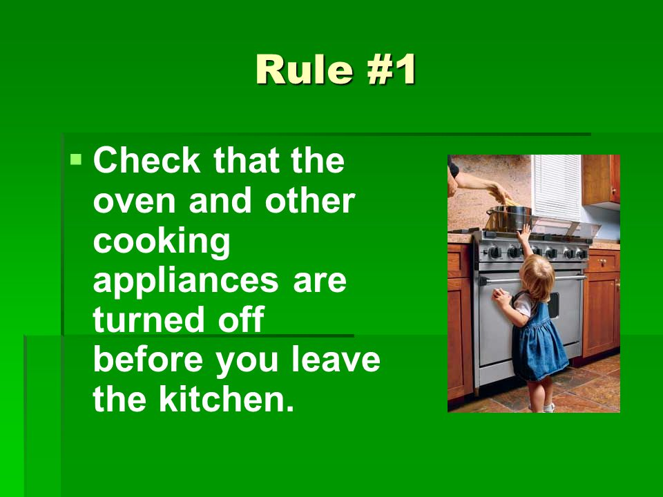 Rule #1 Check that the oven and other cooking appliances are turned off before you leave the kitchen.