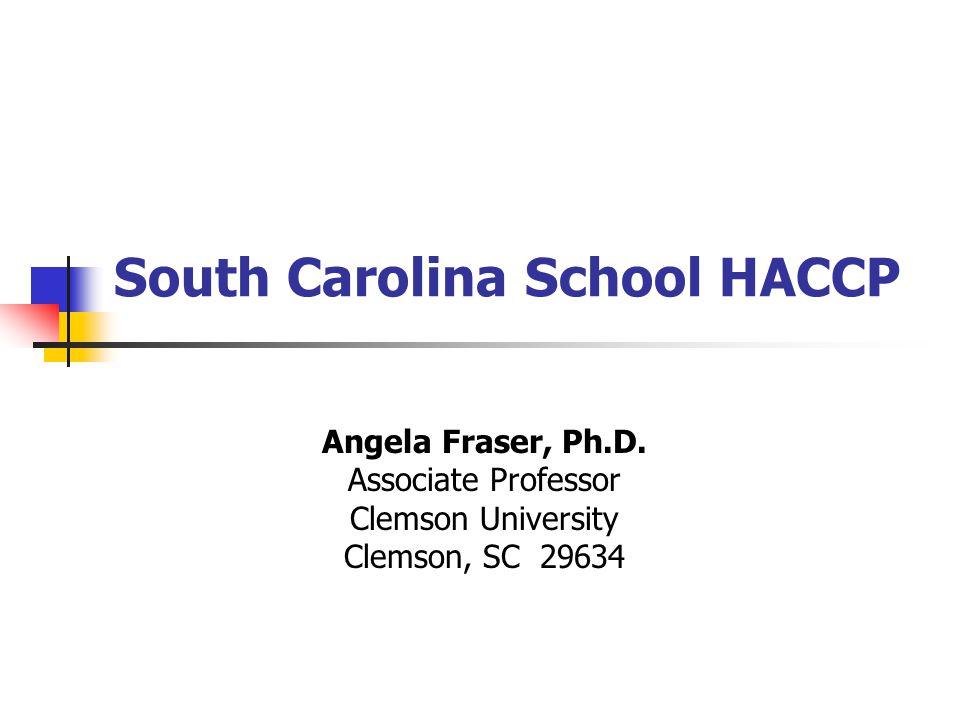 South Carolina School HACCP Angela Fraser, Ph.D. Associate Professor Clemson University Clemson, SC 29634