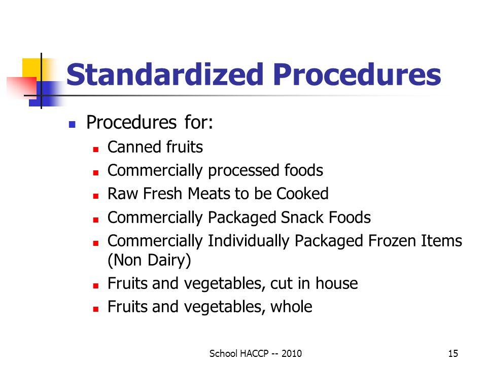 School HACCP -- 201015 Standardized Procedures Procedures for: Canned fruits Commercially processed foods Raw Fresh Meats to be Cooked Commercially Packaged Snack Foods Commercially Individually Packaged Frozen Items (Non Dairy) Fruits and vegetables, cut in house Fruits and vegetables, whole