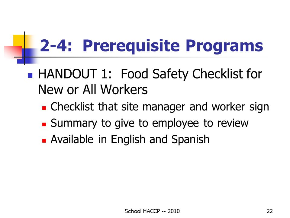 School HACCP -- 201022 2-4: Prerequisite Programs HANDOUT 1: Food Safety Checklist for New or All Workers Checklist that site manager and worker sign Summary to give to employee to review Available in English and Spanish