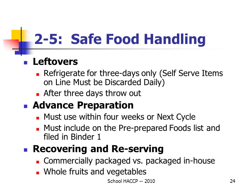 School HACCP -- 201024 2-5: Safe Food Handling Leftovers Refrigerate for three-days only (Self Serve Items on Line Must be Discarded Daily) After three days throw out Advance Preparation Must use within four weeks or Next Cycle Must include on the Pre-prepared Foods list and filed in Binder 1 Recovering and Re-serving Commercially packaged vs.