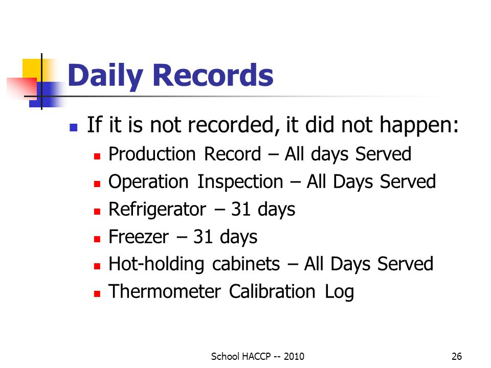 School HACCP -- 201026 Daily Records If it is not recorded, it did not happen: Production Record – All days Served Operation Inspection – All Days Served Refrigerator – 31 days Freezer – 31 days Hot-holding cabinets – All Days Served Thermometer Calibration Log