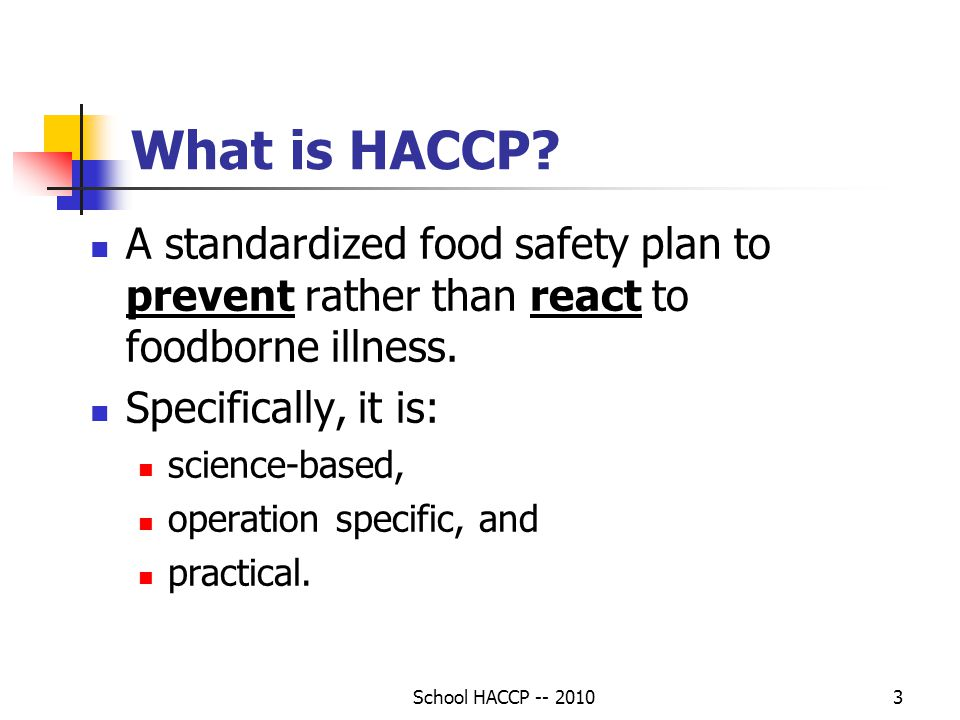 School HACCP -- 20103 What is HACCP? A standardized food safety plan to prevent rather than react to foodborne illness. Specifically, it is: science-b