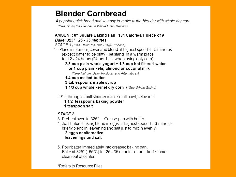 Blender Cornbread A popular quick bread and so easy to make in the blender with whole dry corn (*See Using the Blender in Whole Grain Baking ) AMOUNT: 8 Square Baking Pan 184 Calories/1 piece of 9 Bake: 325° 25 - 35 minutes STAGE 1 (*See Using the Two Stage Process) 1..