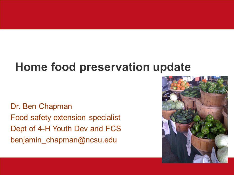 Home food preservation update Dr. Ben Chapman Food safety extension specialist Dept of 4-H Youth Dev and FCS benjamin_chapman@ncsu.edu
