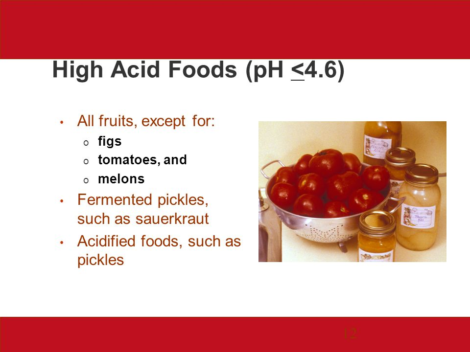 12 High Acid Foods (pH <4.6) All fruits, except for: o figs o tomatoes, and o melons Fermented pickles, such as sauerkraut Acidified foods, such as pickles