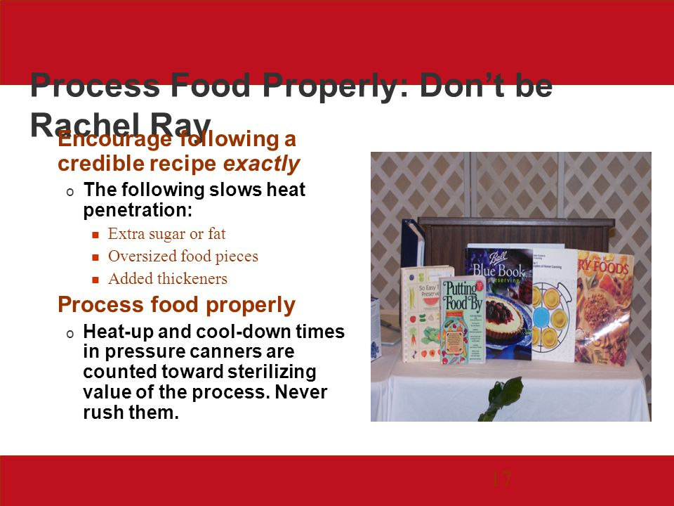 17 Process Food Properly: Dont be Rachel Ray Encourage following a credible recipe exactly o The following slows heat penetration: Extra sugar or fat Oversized food pieces Added thickeners Process food properly o Heat-up and cool-down times in pressure canners are counted toward sterilizing value of the process.