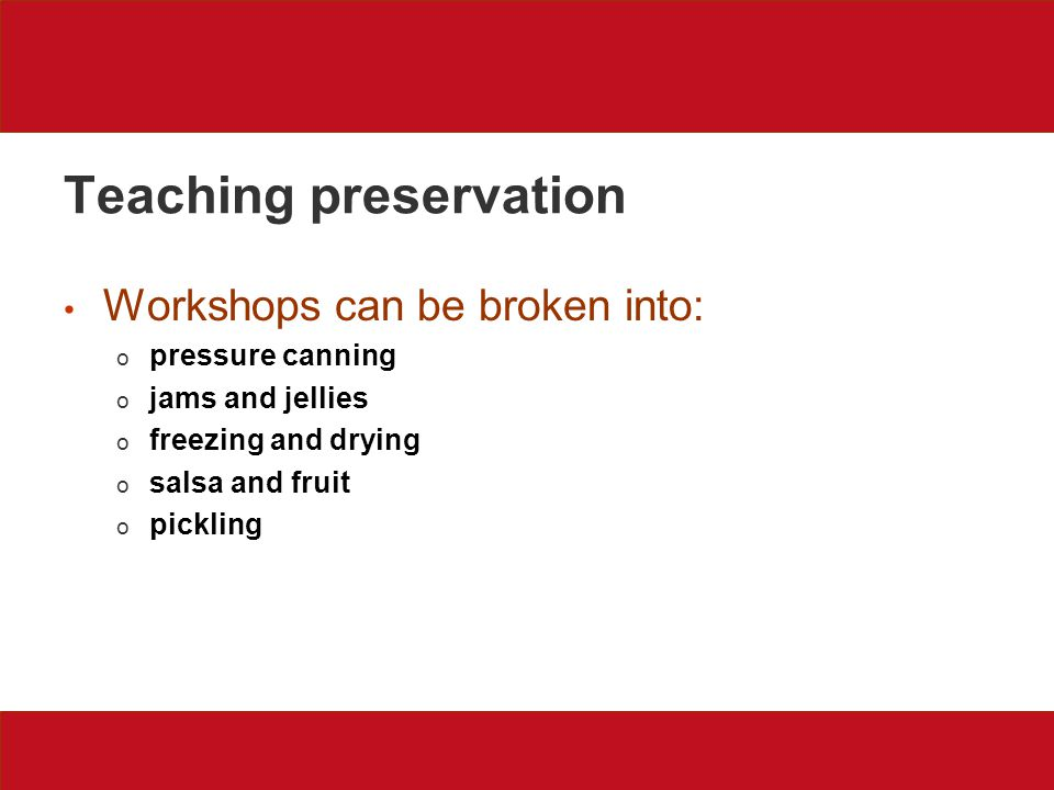 Teaching preservation Workshops can be broken into: o pressure canning o jams and jellies o freezing and drying o salsa and fruit o pickling