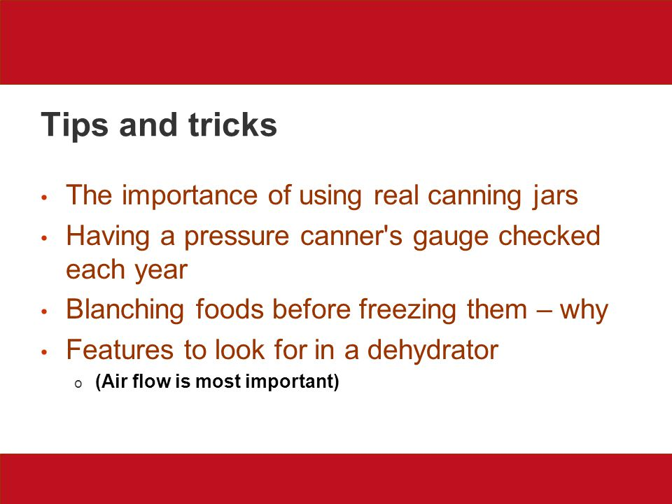 Tips and tricks The importance of using real canning jars Having a pressure canner s gauge checked each year Blanching foods before freezing them – why Features to look for in a dehydrator o (Air flow is most important)