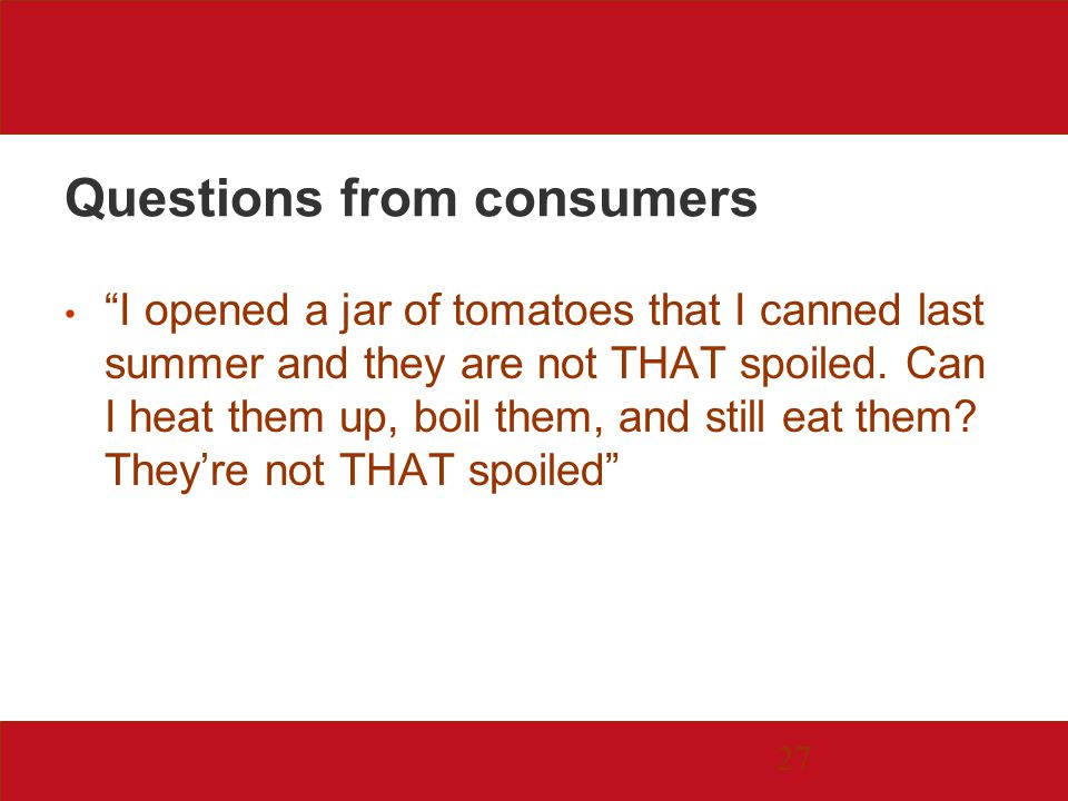27 Questions from consumers I opened a jar of tomatoes that I canned last summer and they are not THAT spoiled.