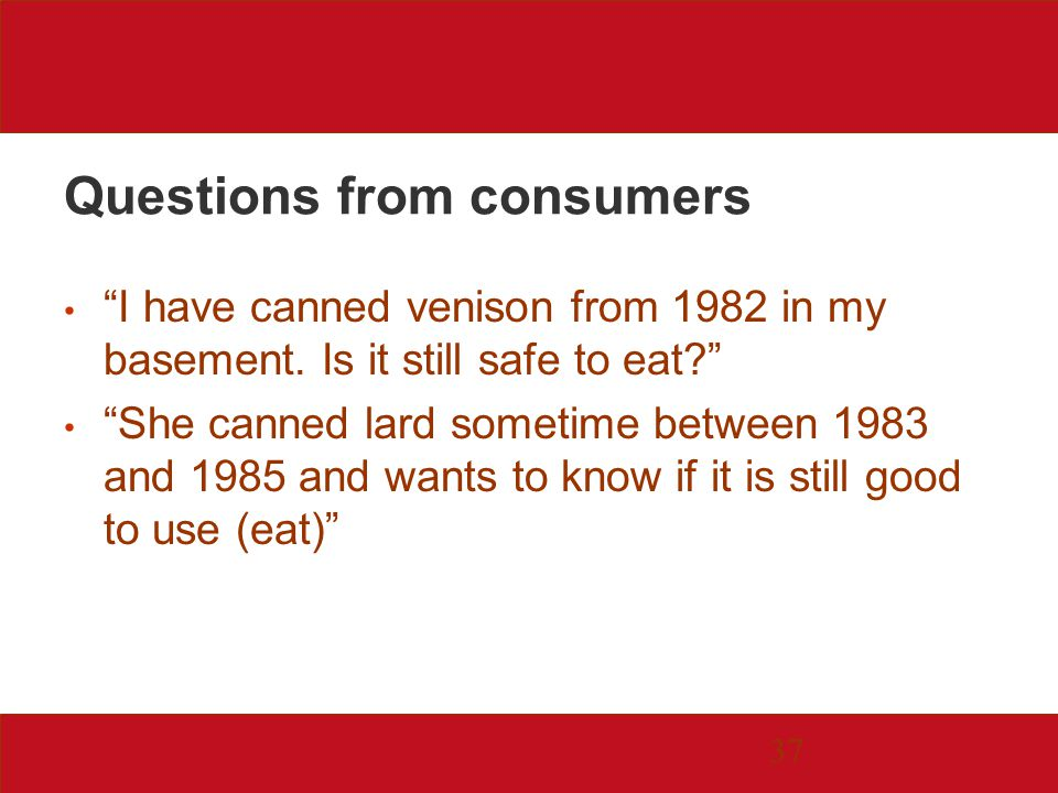 37 Questions from consumers I have canned venison from 1982 in my basement.