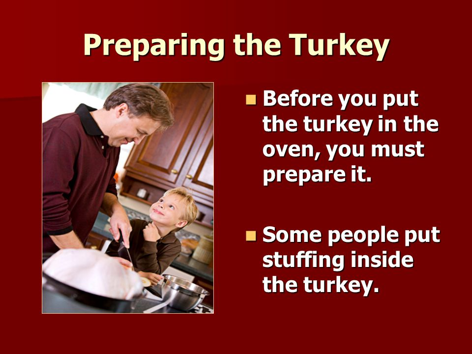 Preparing the Turkey Before you put the turkey in the oven, you must prepare it.