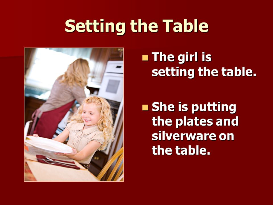 Setting the Table The girl is setting the table. The girl is setting the table.