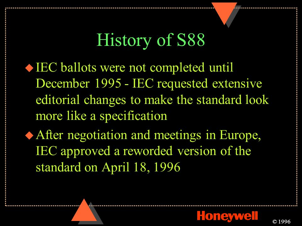 History of S88 u IEC ballots were not completed until December 1995 - IEC requested extensive editorial changes to make the standard look more like a