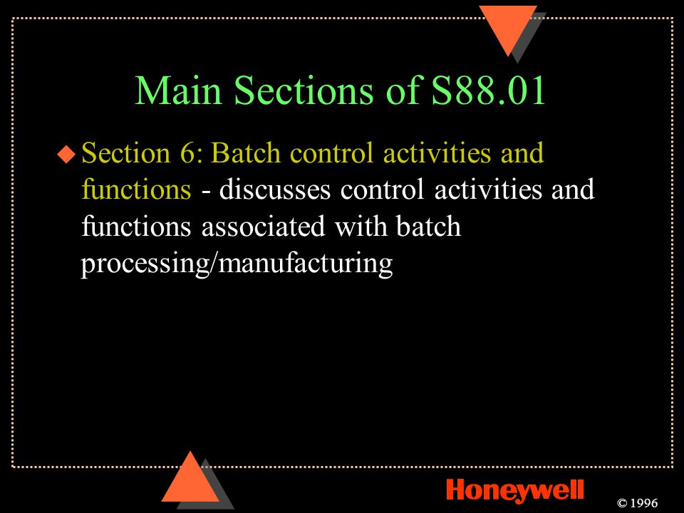 Main Sections of S88.01 © 1996 u Section 6: Batch control activities and functions - discusses control activities and functions associated with batch