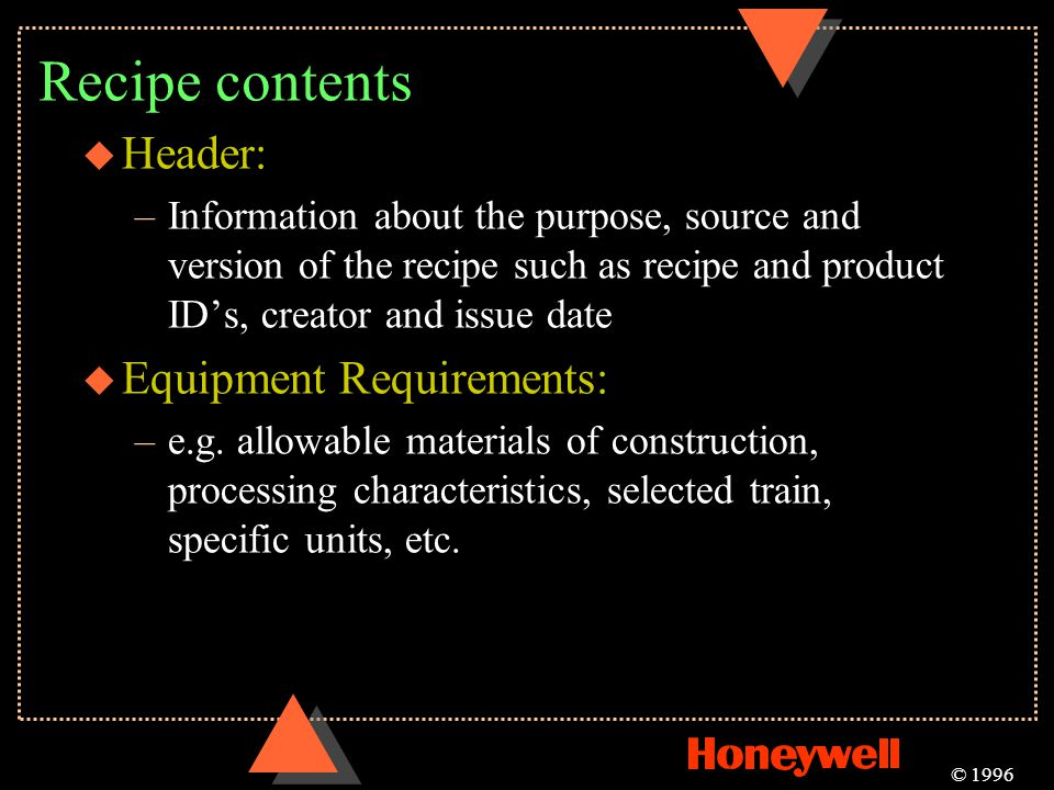 Recipe contents u Header: –Information about the purpose, source and version of the recipe such as recipe and product IDs, creator and issue date u Eq