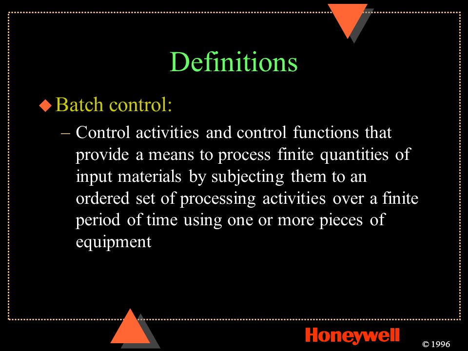 Definitions u Batch control: –Control activities and control functions that provide a means to process finite quantities of input materials by subject