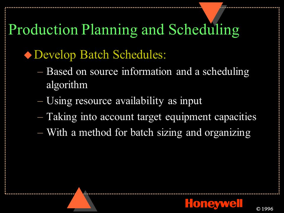 Production Planning and Scheduling u Develop Batch Schedules: –Based on source information and a scheduling algorithm –Using resource availability as